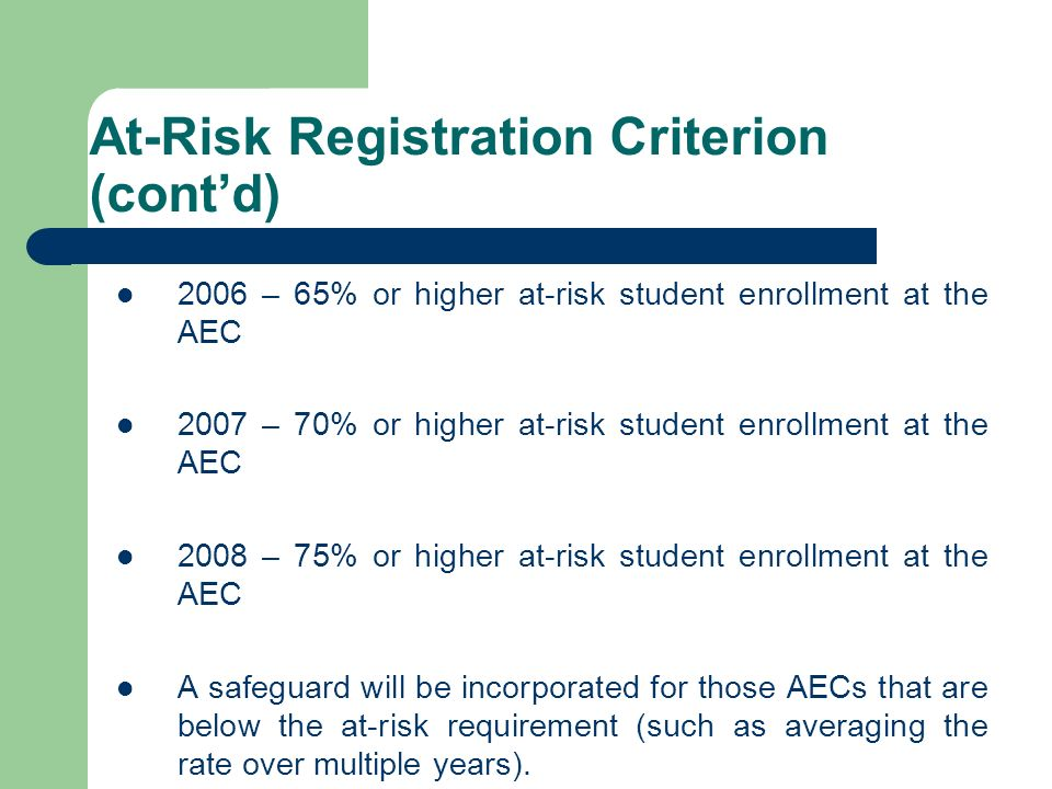 At-Risk Registration Criterion (contd) 2006 – 65% or higher at-risk student enrollment at the AEC 2007 – 70% or higher at-risk student enrollment at t