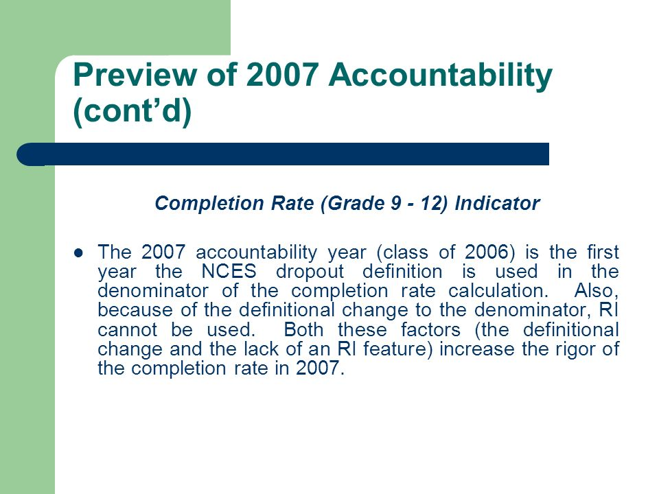 Preview of 2007 Accountability (contd) Completion Rate (Grade 9 - 12) Indicator The 2007 accountability year (class of 2006) is the first year the NCE