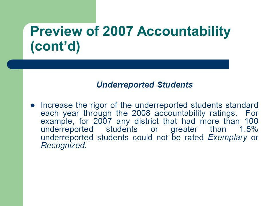 Preview of 2007 Accountability (contd) Underreported Students Increase the rigor of the underreported students standard each year through the 2008 acc