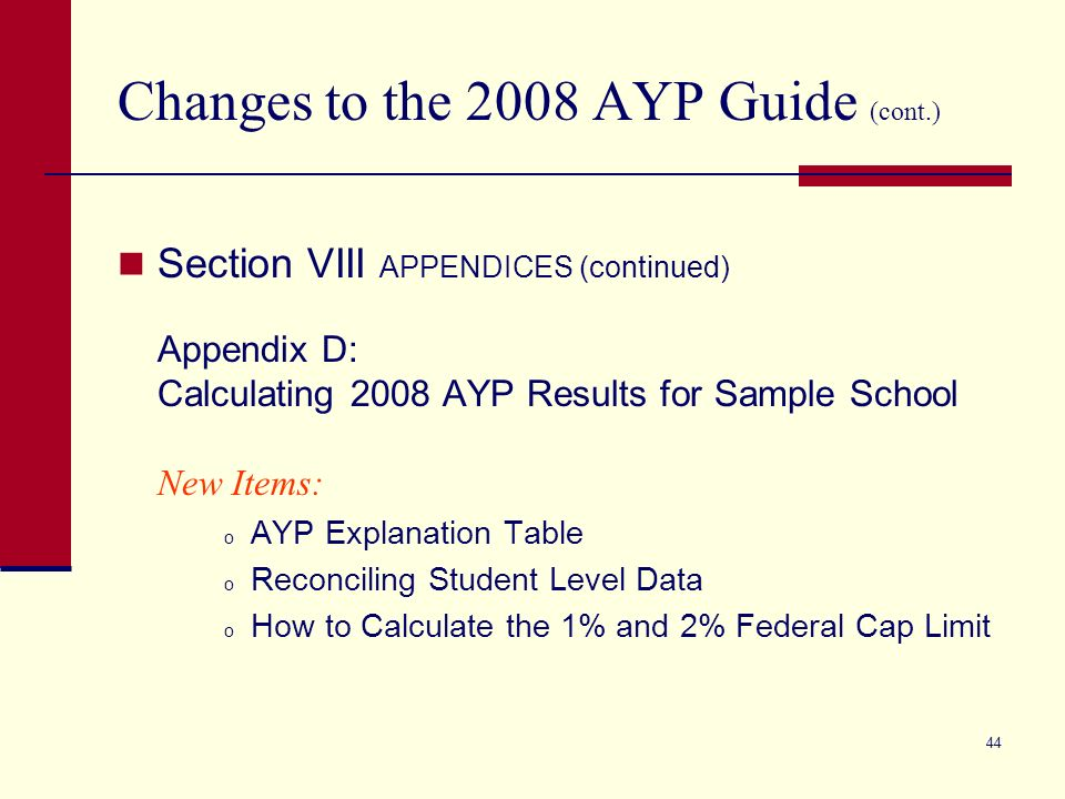 43 Changes to the 2008 AYP Guide (cont.) Section VIII APPENDICES Expanded Appendix B: Title I School Improvement New Policy Appendix C: Sample AYP Products New Items: o Federal Regulation Reporting Requirement o AYP Source Data Table o Sample District and Federal Cap Calculation o AYP Student Data Listings