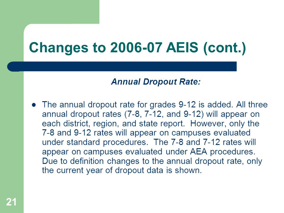 21 Changes to 2006-07 AEIS (cont.) Annual Dropout Rate: The annual dropout rate for grades 9-12 is added.