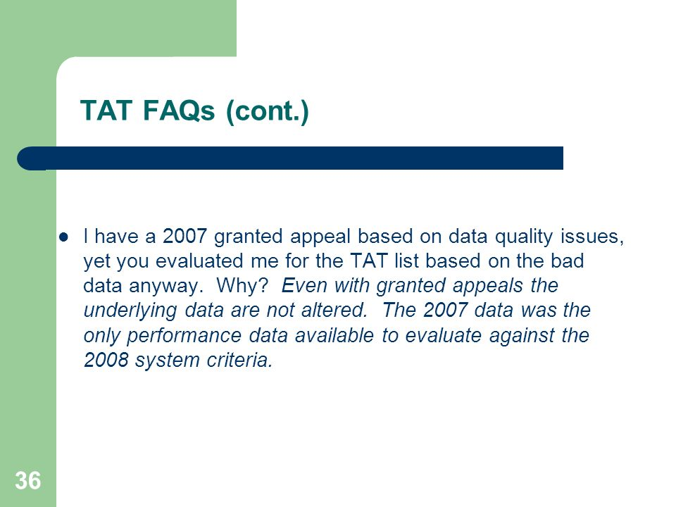 36 TAT FAQs (cont.) I have a 2007 granted appeal based on data quality issues, yet you evaluated me for the TAT list based on the bad data anyway.