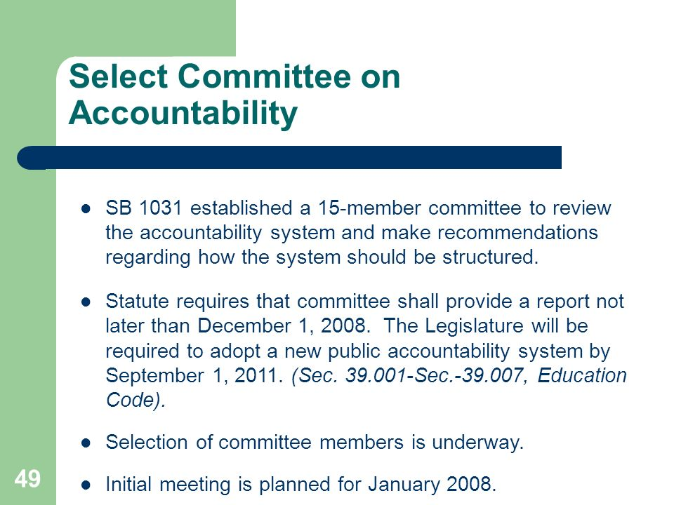 49 Select Committee on Accountability SB 1031 established a 15-member committee to review the accountability system and make recommendations regarding how the system should be structured.