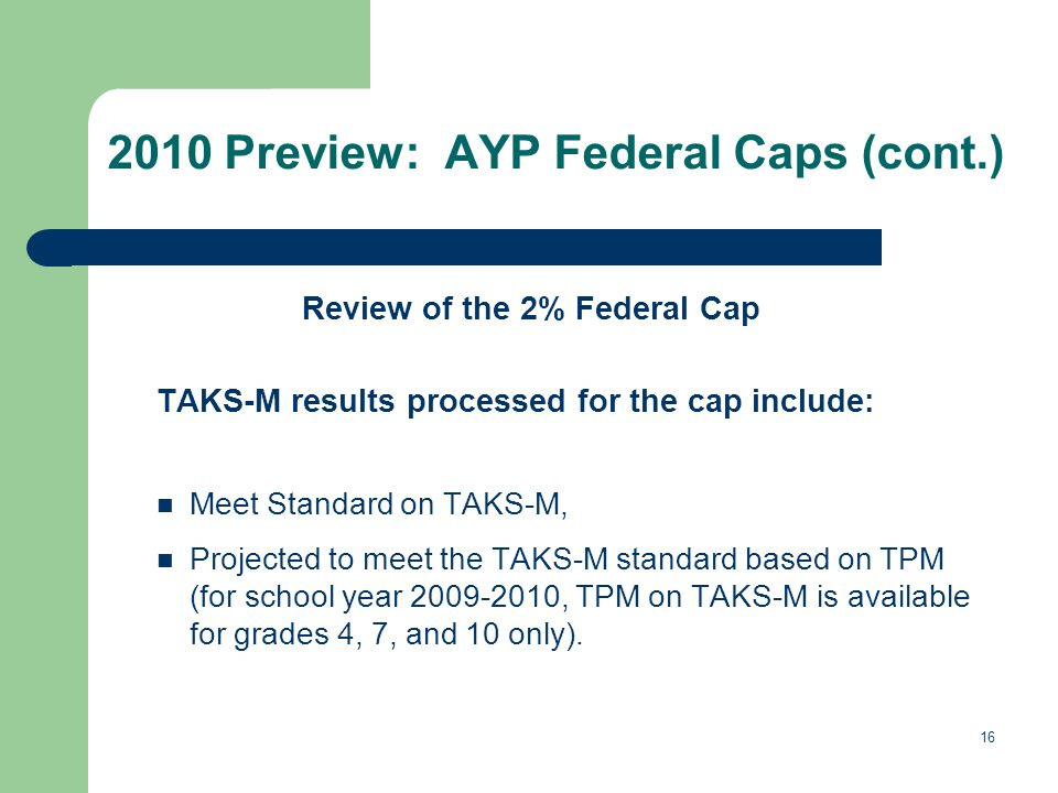 Preview: AYP Federal Caps (cont.) Review of the 2% Federal Cap TAKS-M results processed for the cap include: Meet Standard on TAKS-M, Projected to meet the TAKS-M standard based on TPM (for school year , TPM on TAKS-M is available for grades 4, 7, and 10 only).