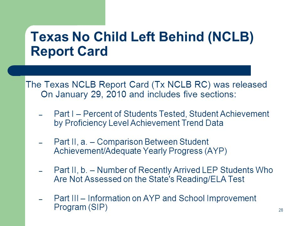 Texas No Child Left Behind (NCLB) Report Card The Texas NCLB Report Card (Tx NCLB RC) was released On January 29, 2010 and includes five sections: – Part I – Percent of Students Tested, Student Achievement by Proficiency Level Achievement Trend Data – Part II, a.