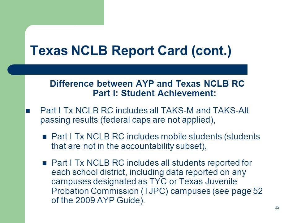 Texas NCLB Report Card (cont.) Difference between AYP and Texas NCLB RC Part I: Student Achievement: Part I Tx NCLB RC includes all TAKS-M and TAKS-Alt passing results (federal caps are not applied), Part I Tx NCLB RC includes mobile students (students that are not in the accountability subset), Part I Tx NCLB RC includes all students reported for each school district, including data reported on any campuses designated as TYC or Texas Juvenile Probation Commission (TJPC) campuses (see page 52 of the 2009 AYP Guide).