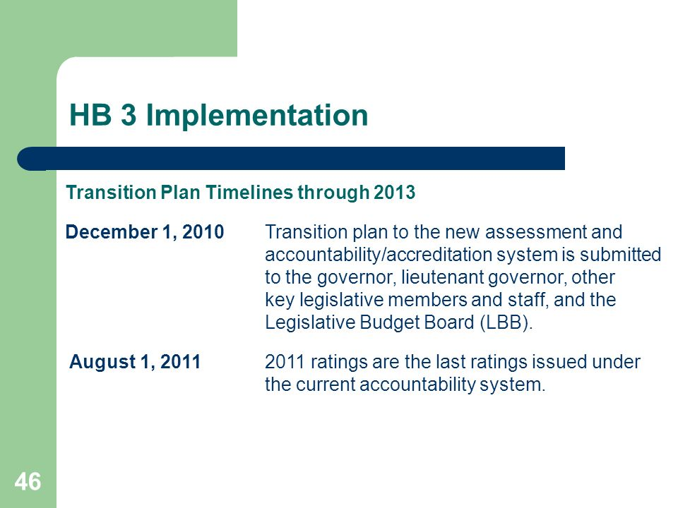 HB 3 Implementation 46 Transition Plan Timelines through 2013 December 1, 2010Transition plan to the new assessment and accountability/accreditation system is submitted to the governor, lieutenant governor, other key legislative members and staff, and the Legislative Budget Board (LBB).