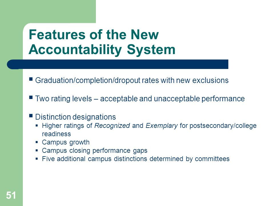 Features of the New Accountability System 51 Graduation/completion/dropout rates with new exclusions Two rating levels – acceptable and unacceptable performance Distinction designations Higher ratings of Recognized and Exemplary for postsecondary/college readiness Campus growth Campus closing performance gaps Five additional campus distinctions determined by committees