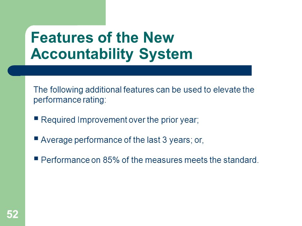 Features of the New Accountability System 52 The following additional features can be used to elevate the performance rating: Required Improvement over the prior year; Average performance of the last 3 years; or, Performance on 85% of the measures meets the standard.