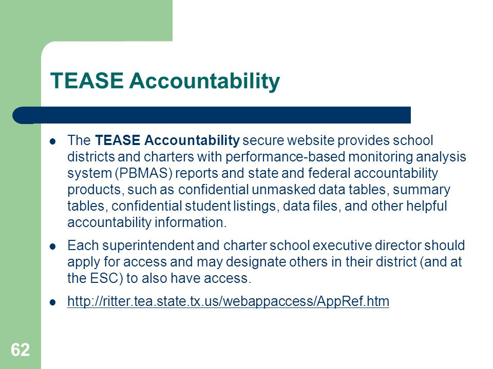 62 TEASE Accountability The TEASE Accountability secure website provides school districts and charters with performance-based monitoring analysis system (PBMAS) reports and state and federal accountability products, such as confidential unmasked data tables, summary tables, confidential student listings, data files, and other helpful accountability information.