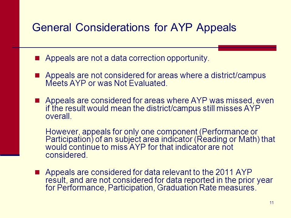11 General Considerations for AYP Appeals Appeals are not a data correction opportunity. Appeals are not considered for areas where a district/campus