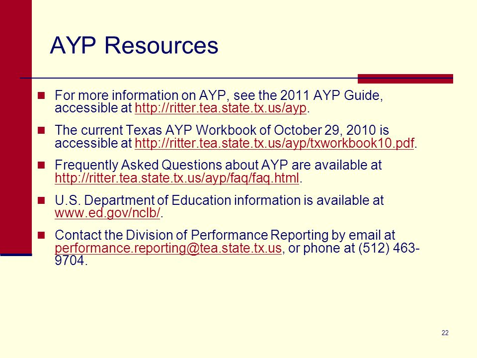 22 AYP Resources For more information on AYP, see the 2011 AYP Guide, accessible at http://ritter.tea.state.tx.us/ayp.http://ritter.tea.state.tx.us/ay