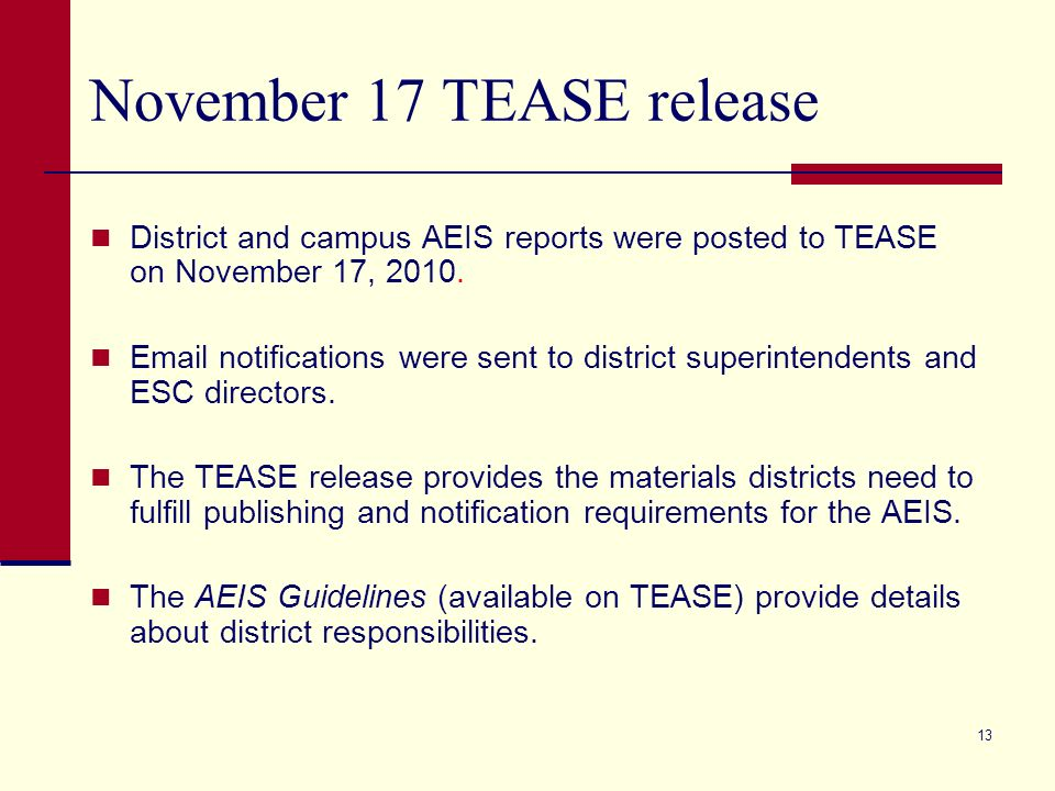 13 November 17 TEASE release District and campus AEIS reports were posted to TEASE on November 17, 2010. Email notifications were sent to district sup