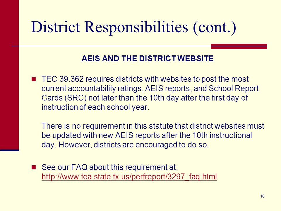 16 District Responsibilities (cont.) AEIS AND THE DISTRICT WEBSITE TEC 39.362 requires districts with websites to post the most current accountability ratings, AEIS reports, and School Report Cards (SRC) not later than the 10th day after the first day of instruction of each school year.