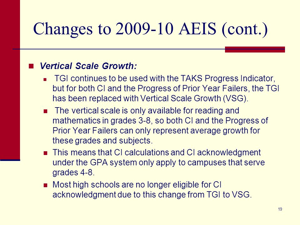 19 Changes to 2009-10 AEIS (cont.) Vertical Scale Growth: TGI continues to be used with the TAKS Progress Indicator, but for both CI and the Progress of Prior Year Failers, the TGI has been replaced with Vertical Scale Growth (VSG).