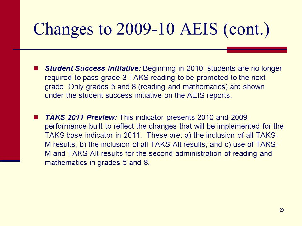 20 Changes to 2009-10 AEIS (cont.) Student Success Initiative: Beginning in 2010, students are no longer required to pass grade 3 TAKS reading to be p