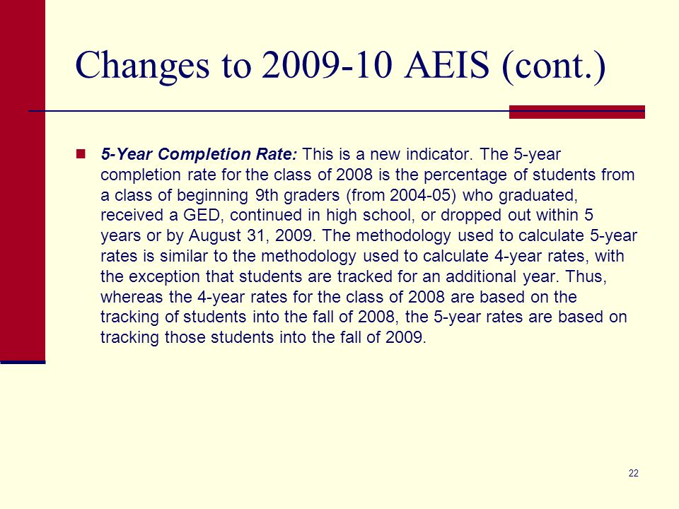 22 Changes to 2009-10 AEIS (cont.) 5-Year Completion Rate: This is a new indicator. The 5-year completion rate for the class of 2008 is the percentage