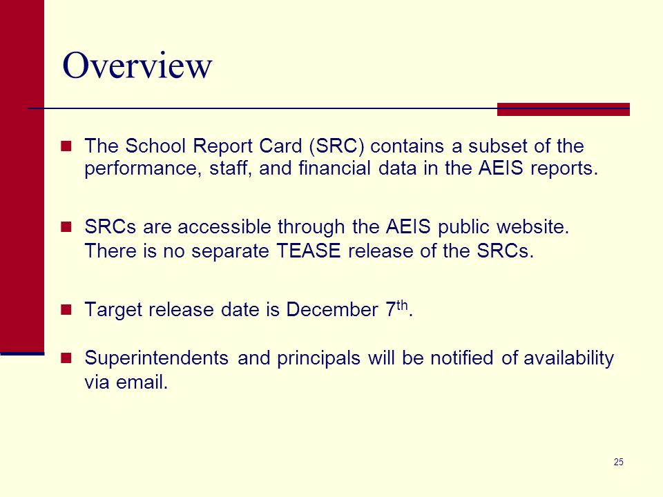 25 Overview The School Report Card (SRC) contains a subset of the performance, staff, and financial data in the AEIS reports. SRCs are accessible thro