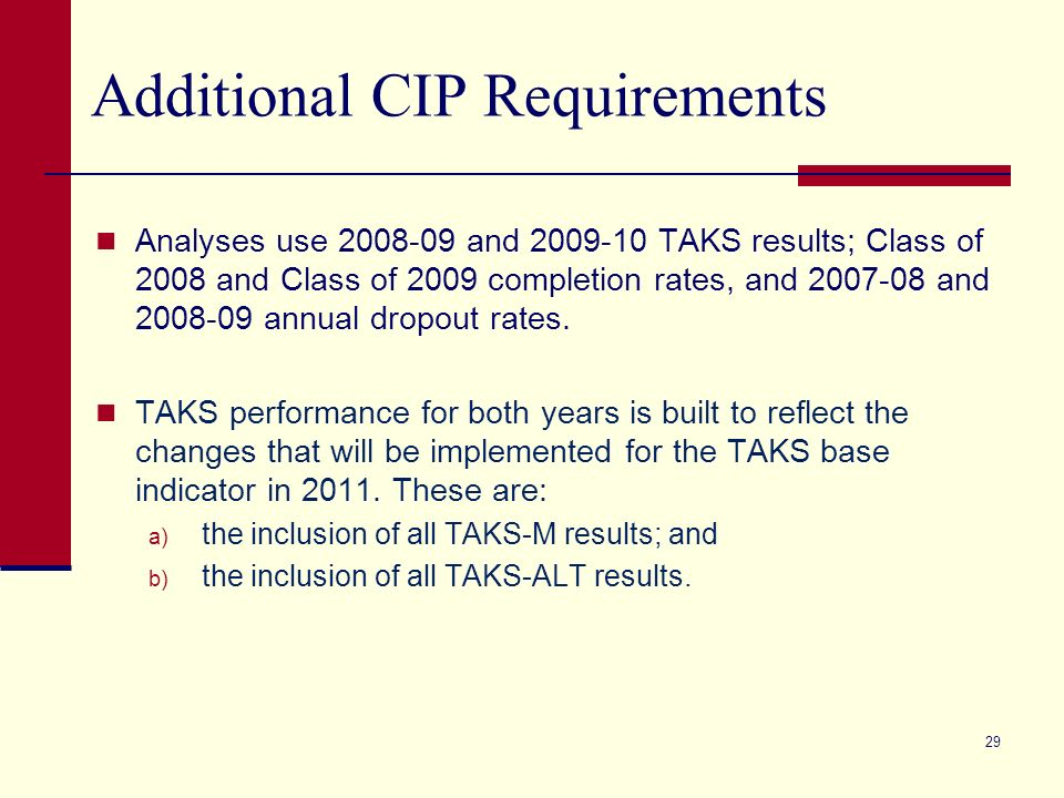29 Additional CIP Requirements Analyses use 2008-09 and 2009-10 TAKS results; Class of 2008 and Class of 2009 completion rates, and 2007-08 and 2008-09 annual dropout rates.