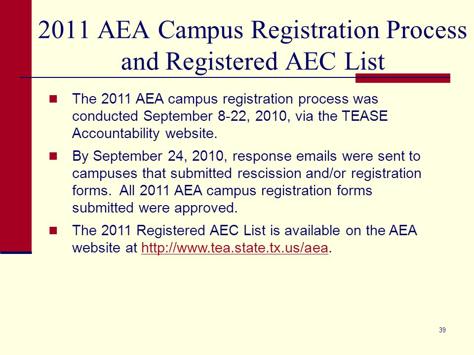 39 2011 AEA Campus Registration Process and Registered AEC List The 2011 AEA campus registration process was conducted September 8-22, 2010, via the TEASE Accountability website.