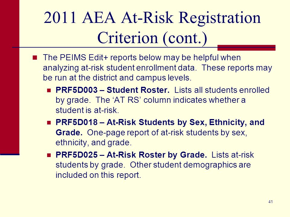 2011 AEA At-Risk Registration Criterion (cont.) The PEIMS Edit+ reports below may be helpful when analyzing at-risk student enrollment data. These rep