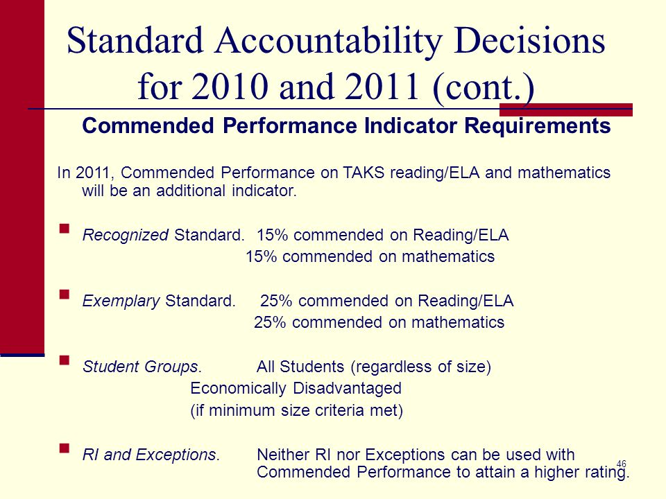 46 Standard Accountability Decisions for 2010 and 2011 (cont.) Commended Performance Indicator Requirements In 2011, Commended Performance on TAKS reading/ELA and mathematics will be an additional indicator.