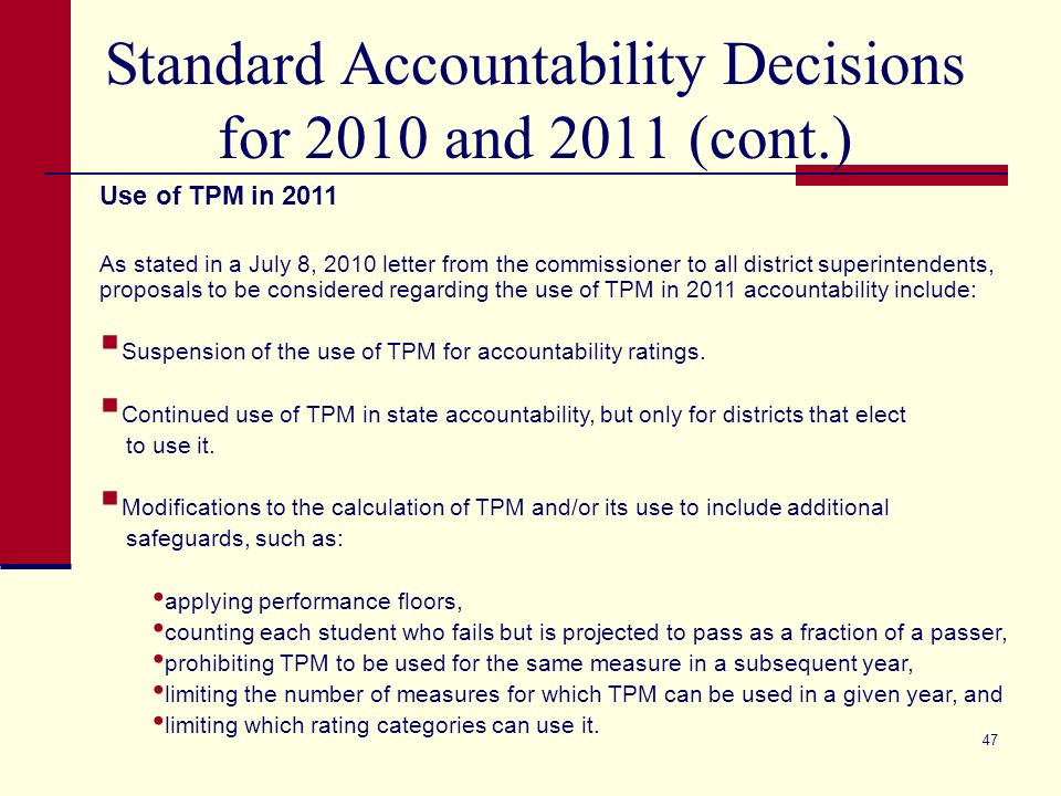 47 Standard Accountability Decisions for 2010 and 2011 (cont.) Use of TPM in 2011 As stated in a July 8, 2010 letter from the commissioner to all district superintendents, proposals to be considered regarding the use of TPM in 2011 accountability include: Suspension of the use of TPM for accountability ratings.