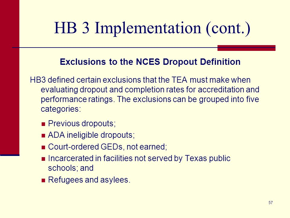 HB 3 Implementation (cont.) Exclusions to the NCES Dropout Definition HB3 defined certain exclusions that the TEA must make when evaluating dropout and completion rates for accreditation and performance ratings.