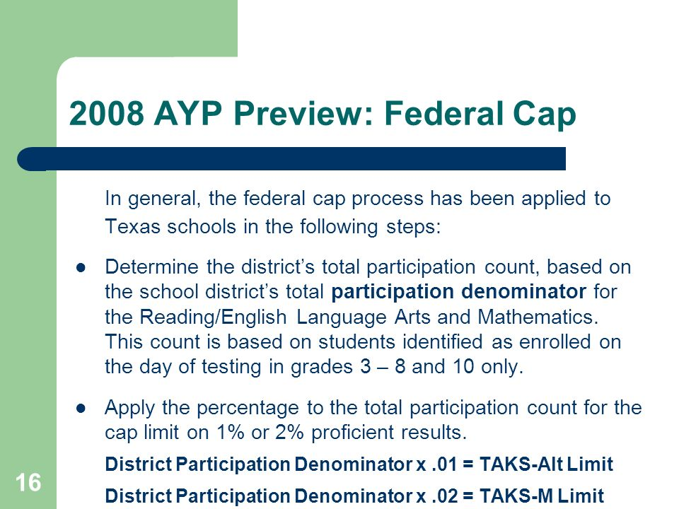AYP Preview: Federal Cap In general, the federal cap process has been applied to Texas schools in the following steps: Determine the districts total participation count, based on the school districts total participation denominator for the Reading/English Language Arts and Mathematics.