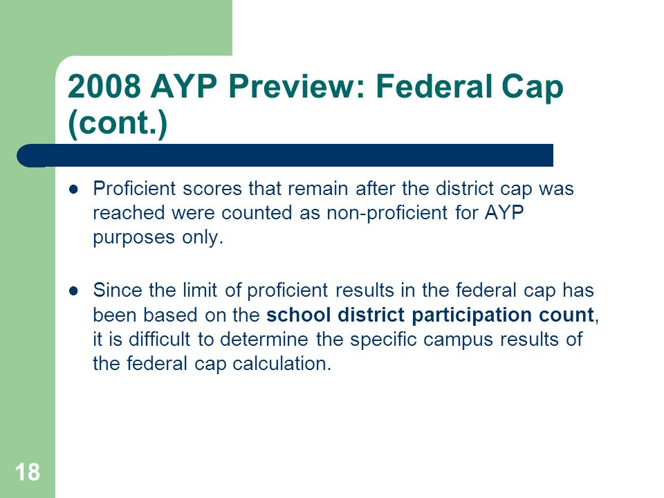 AYP Preview: Federal Cap (cont.) Proficient scores that remain after the district cap was reached were counted as non-proficient for AYP purposes only.