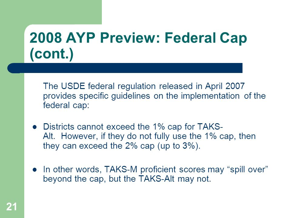 AYP Preview: Federal Cap (cont.) The USDE federal regulation released in April 2007 provides specific guidelines on the implementation of the federal cap: Districts cannot exceed the 1% cap for TAKS- Alt.