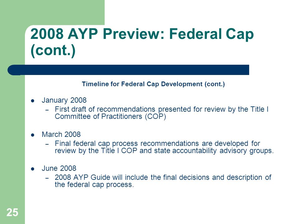 AYP Preview: Federal Cap (cont.) Timeline for Federal Cap Development (cont.) January 2008 – First draft of recommendations presented for review by the Title I Committee of Practitioners (COP) March 2008 – Final federal cap process recommendations are developed for review by the Title I COP and state accountability advisory groups.