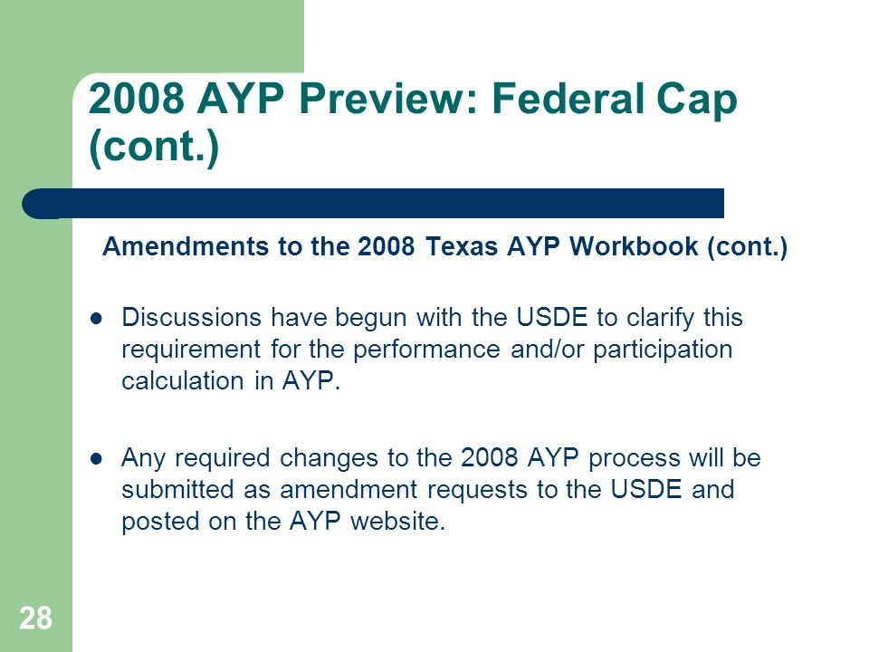 AYP Preview: Federal Cap (cont.) Amendments to the 2008 Texas AYP Workbook (cont.) Discussions have begun with the USDE to clarify this requirement for the performance and/or participation calculation in AYP.