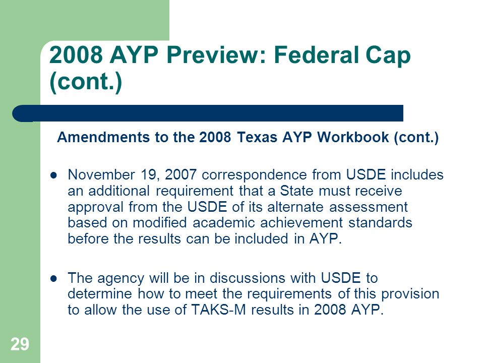 AYP Preview: Federal Cap (cont.) Amendments to the 2008 Texas AYP Workbook (cont.) November 19, 2007 correspondence from USDE includes an additional requirement that a State must receive approval from the USDE of its alternate assessment based on modified academic achievement standards before the results can be included in AYP.