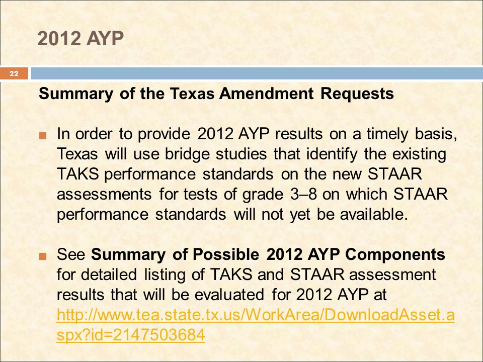 2012 AYP Summary of the Texas Amendment Requests In order to provide 2012 AYP results on a timely basis, Texas will use bridge studies that identify the existing TAKS performance standards on the new STAAR assessments for tests of grade 3–8 on which STAAR performance standards will not yet be available.