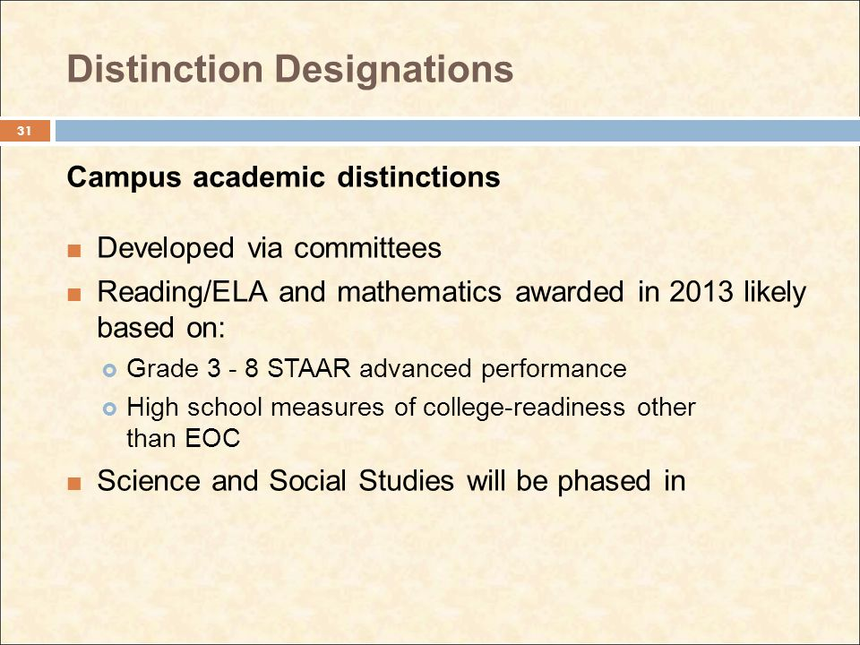 Distinction Designations Campus academic distinctions Developed via committees Reading/ELA and mathematics awarded in 2013 likely based on: Grade 3 - 8 STAAR advanced performance High school measures of college-readiness other than EOC Science and Social Studies will be phased in 31