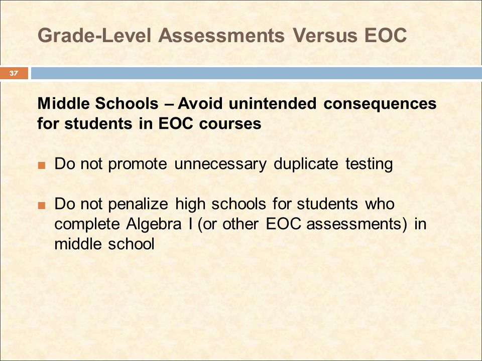 Grade-Level Assessments Versus EOC Middle Schools – Avoid unintended consequences for students in EOC courses Do not promote unnecessary duplicate tes
