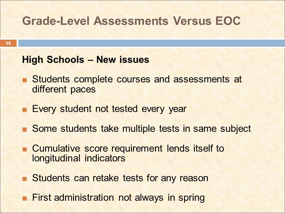 Grade-Level Assessments Versus EOC High Schools – New issues Students complete courses and assessments at different paces Every student not tested eve