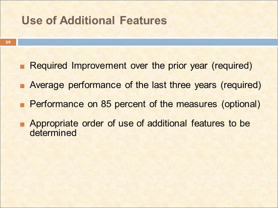 Use of Additional Features Required Improvement over the prior year (required) Average performance of the last three years (required) Performance on 85 percent of the measures (optional) Appropriate order of use of additional features to be determined 39