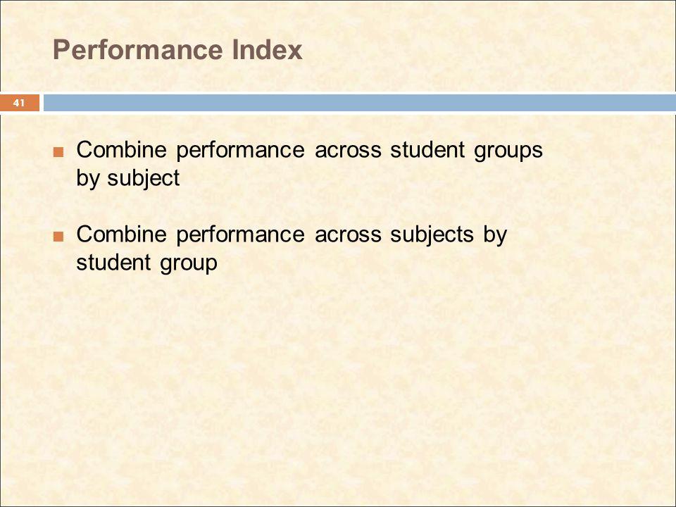 Performance Index Combine performance across student groups by subject Combine performance across subjects by student group 41
