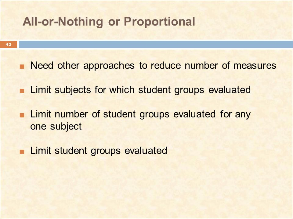 All-or-Nothing or Proportional Need other approaches to reduce number of measures Limit subjects for which student groups evaluated Limit number of student groups evaluated for any one subject Limit student groups evaluated 42