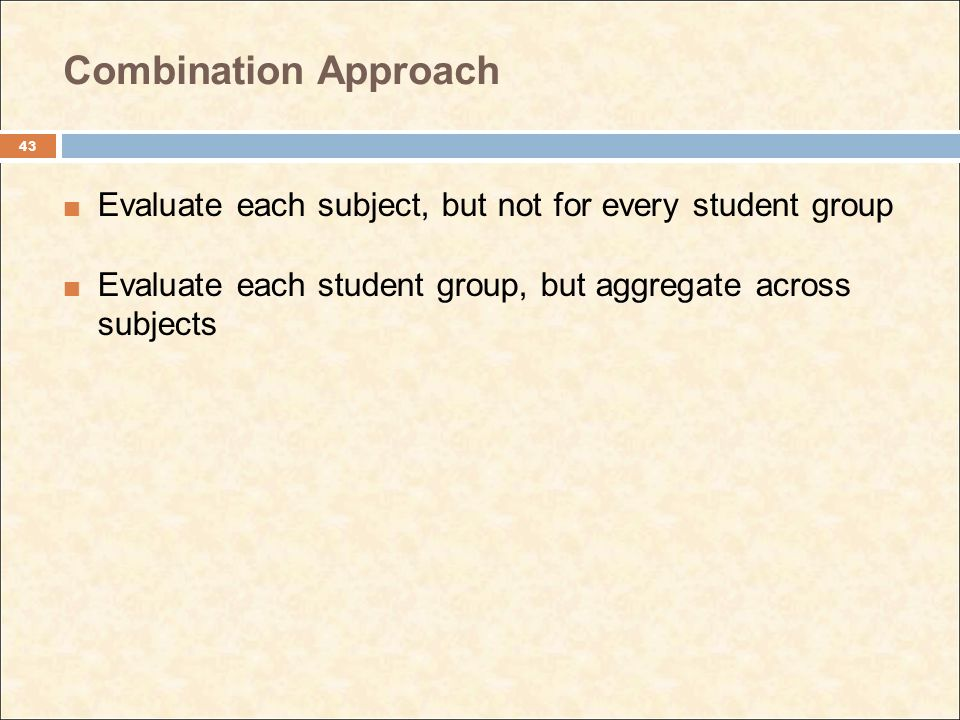 Combination Approach Evaluate each subject, but not for every student group Evaluate each student group, but aggregate across subjects 43