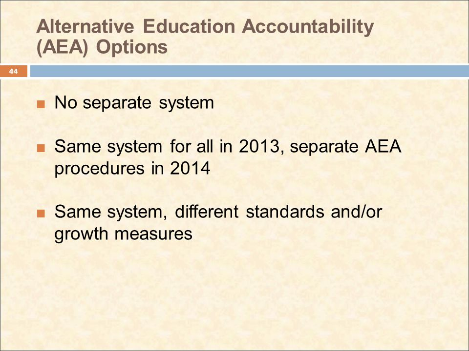 Alternative Education Accountability (AEA) Options No separate system Same system for all in 2013, separate AEA procedures in 2014 Same system, different standards and/or growth measures 44