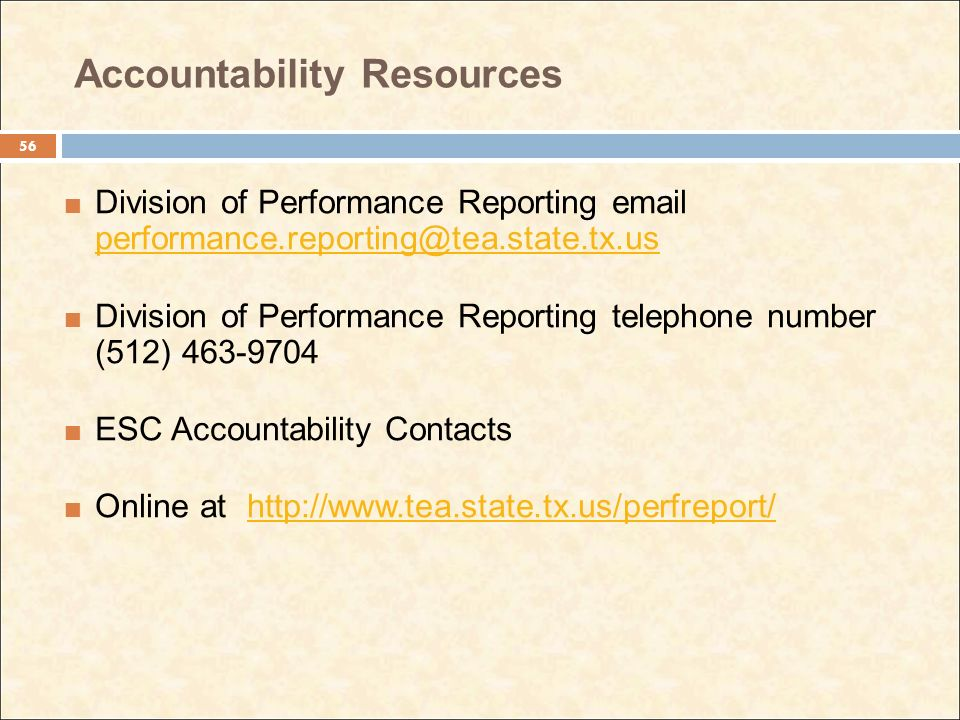 Accountability Resources Division of Performance Reporting email performance.reporting@tea.state.tx.us performance.reporting@tea.state.tx.us Division of Performance Reporting telephone number (512) 463-9704 ESC Accountability Contacts Online at http://www.tea.state.tx.us/perfreport/http://www.tea.state.tx.us/perfreport/ 56