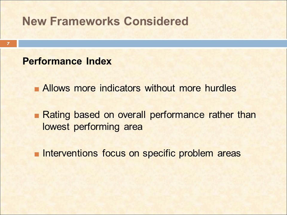 New Frameworks Considered Performance Index Allows more indicators without more hurdles Rating based on overall performance rather than lowest perform