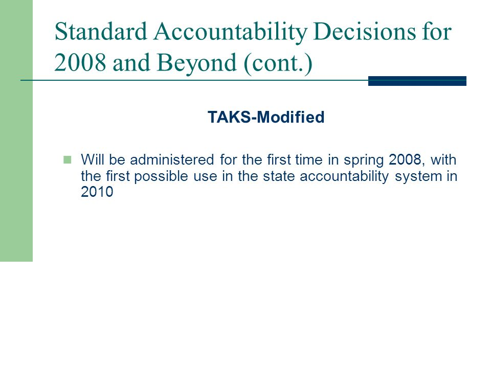 Standard Accountability Decisions for 2008 and Beyond (cont.) TAKS (Accommodated) Science (grades 5, 8, 10, & 11) Science (grade 5 Spanish) Social Studies (grades 8, 10, & 11) English Language Arts (grade 11) Mathematics (grade 11) Use Reading/ELA (grades 3 – 10) Reading (grades 3 – 6 Spanish) Mathematics (grades 3 – 10) Mathematics (grades 3 – 6 Spanish) Writing (grades 4 & 7) Writing (grade 4 Spanish) Report in AEIS Only Use