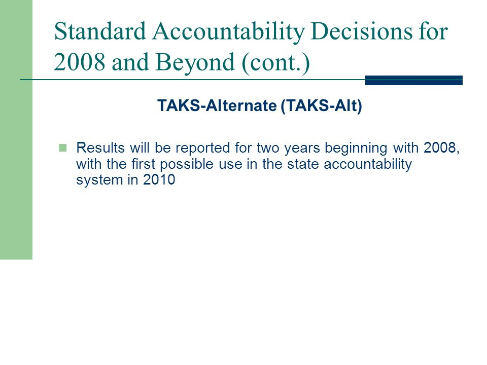 Standard Accountability Decisions for 2008 and Beyond (cont.) TAKS-Modified Will be administered for the first time in spring 2008, with the first possible use in the state accountability system in 2010
