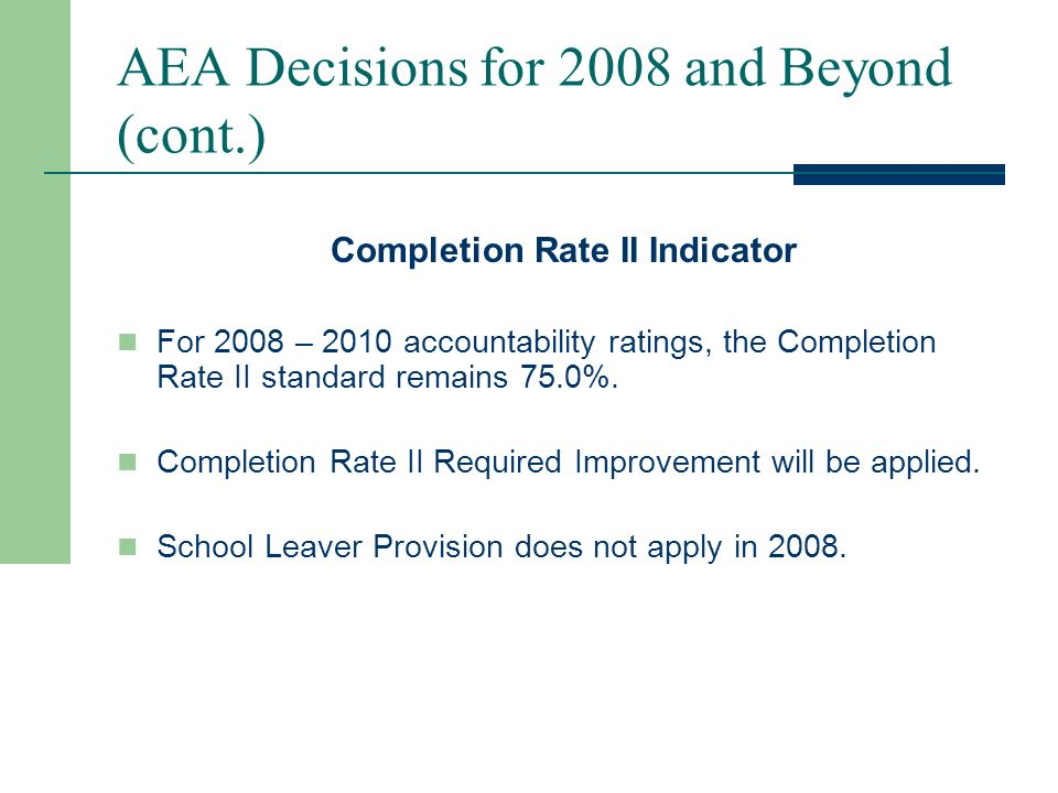 AEA Decisions for 2008 and Beyond (cont.) Annual Dropout Rate (Grades 7-12) Indicator For 2008 accountability ratings, the Annual Dropout Rate standard remains 10.0%.