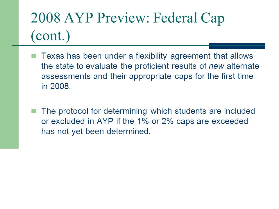 2008 AYP Preview: Federal Cap (cont.) An Important Note about Alternate Test Administration It should be emphasized that the federal cap relates to counting students as proficient for AYP purposes only and does not provide direction to ARD committees regarding how students with disabilities should be assessed.