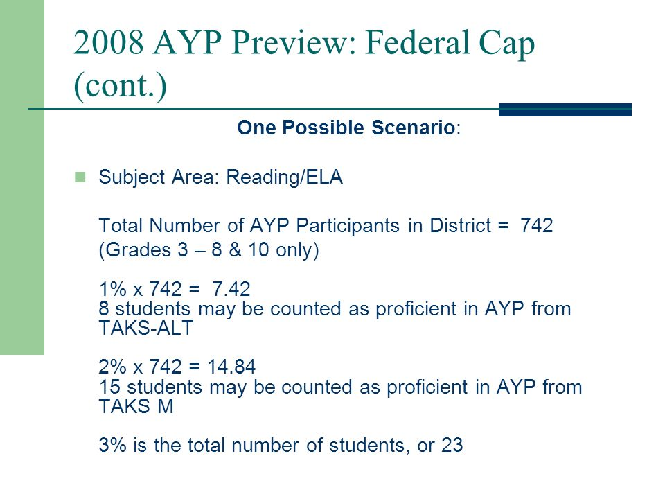 2008 AYP Preview: Federal Cap (cont.) The USDE federal regulation released in April 2007 provides specific guidelines on the implementation of the federal cap: Districts cannot exceed the 1% cap for TAKS- Alt.